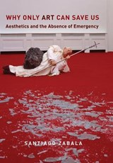 Why Only Art Can Save Us - Aesthetics and the Absence of Emergency | Santiago Zabala | 9780231183482