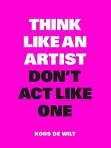 Think Like an Artist, Don't Act Like One | Koos de Wilt | 9789063694760