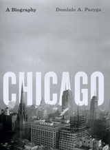 Chicago - A Biography | Dominic A Pacyga |