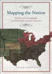Mapping the Nation - History and Cartography in Nineteenth-Century America | Susan Schulten |