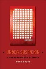 Under Suspicion - A Phenomenology of Media | Boris Groys |
