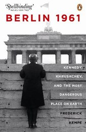 Berlin 1961: Kennedy, Khruschev, and the Most Dangerous Plac | Frederick Kempe |
