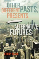 Other Pasts, Different Presents, Alternative Futures | Jeremy M. Black |