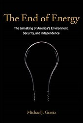 The End of Energy - The Unmaking of America's Environment Security, and Independence | Michael Graetz |