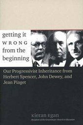 Getting it Wrong From the Beginning - Our Progressivist Inheritance from Herbert Spencer, John Dewey and Jean Piaget