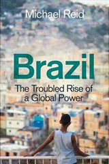Brazil : the troubled rise of a global power | Michael Reid |