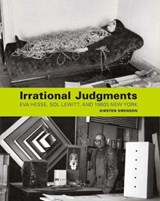 Irrational Judgments - Eva Hesse, Sol LeWitt, and 1960s New York | Kirsten J. Swenson | 9780300211566