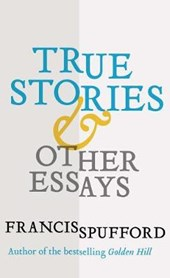 True Stories & Other Essays | Francis Spufford |