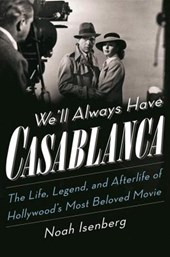 We`ll Always Have Casablanca - The Life, Legend, and Afterlife of Hollywood`s Most Beloved Movie | Noah Isenberg | 9780393243123