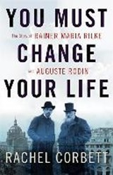 You must change your life: the story of rainer maria rilke and auguste rodin | Rachel Corbett | 9780393245059