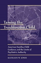 Taming the Troublesome Child - American Families, Child Guidance & the Limits of Psychiatric Authority