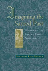 Imagining the Sacred Past - Hagiography and Power in Early Normandy