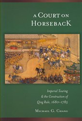 A Court on Horseback - Imperial Touring and the Construction of Qing Rule 1680-1785 V287