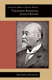 From Foot Soldier to Finance Minister - Takahashi Korekiyo, Japan's Keynes