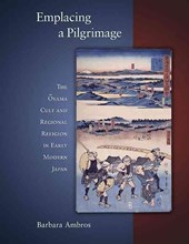 Emplacing a Pilgrimage - The Oyama Cult and Regional Religion in Early Modern Japan