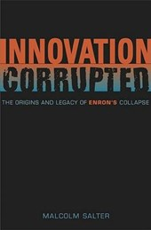 Innovation Corrupted - The Origins and Legacy of Enron's Collapse
