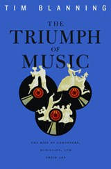 The Triumph of Music - The Rise of Composers, Musicians and their Art (OBE) | Tim Blanning |