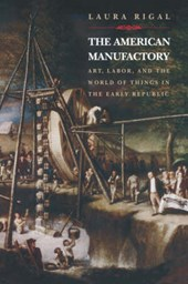 The American Manufactory - Art, Labor, and the World of Things in the Early Republic