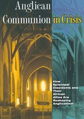 Anglican Communion in Crisis - How Episcopal Dissidents and Their African Allies Are Reshaping Anglicanism