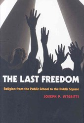 The Last Freedom - Religion from the Public School to the Public Square