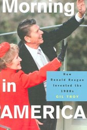 Morning in America - How Ronald Reagan Invented the 1980`s