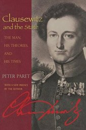 Clausewitz and the State - The Man, His Theories, and His Times