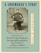 A Shoemaker`s Story - Being Chiefly about French Canadian Immigrants, Enterprising Photographers, Rascal Yankees, and Chinese Cobblers in a Nineteen