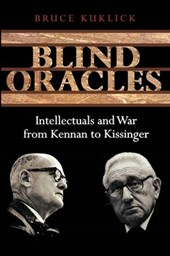 Blind Oracles - Intellectuals and War from Kennan to Kissinger