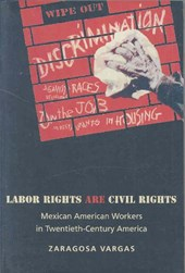 Labor Rights Are Civil Rights - Mexican American Workers in Twentieth-Century America