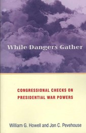 While Dangers Gather - Congressional Checks on Presidential War Powers