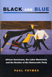 Black and Blue - African Americans, the Labor Movement, and the Decline of the Democratic Party