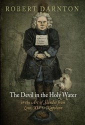 The Devil in the Holy Water, or the Art of Slander from Louis XIV to Napoleon | Robert Darnton |