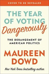 The Year of Voting Dangerously | Maureen Dowd | 9781455539260