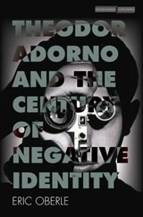 Theodor Adorno and the Century of Negative Identity | Eric Oberle | 9781503606067