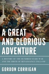 A Great and Glorious Adventure - A History of the Hundred Years War and the Birth of Renaissance England | Gordon Corrigan | 9781605988429