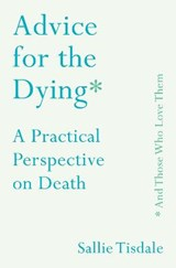 Advice for the Dying (and Those Who Love Them) | TISDALE, Sallie | 9781760632700