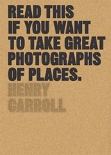 Read this if you want to take great photographs of places | Henry Carroll | 9781780679051