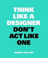 Think like a designer, don't act like one | Jeroen van Erp | 9789063694852