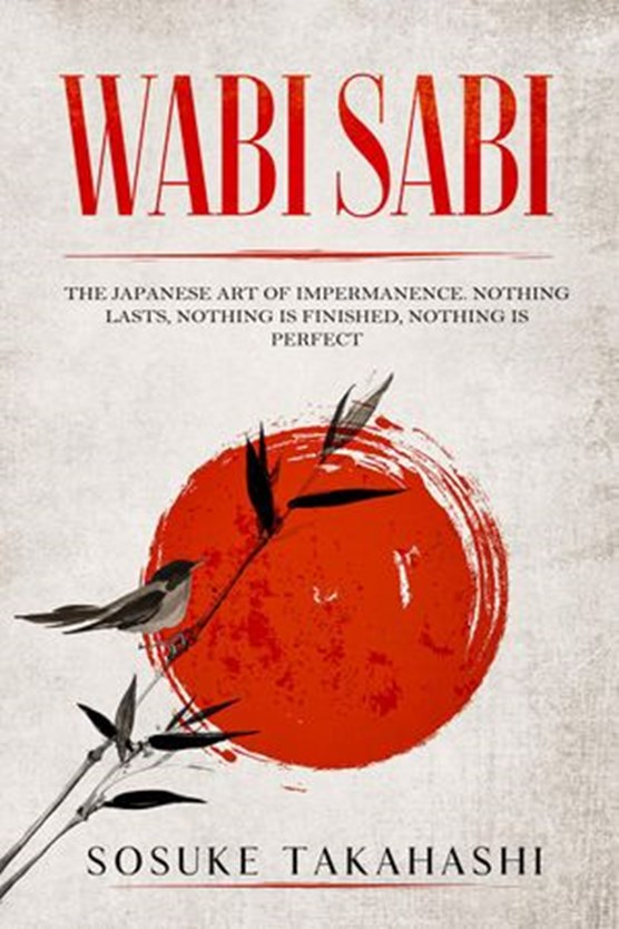Wabi Sabi: The Japanese Art of Impermanence. Nothing Lasts, Nothing is Finished, Nothing is Perfect