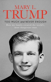 Too much and never enough: how my family created the world's most dangerous man   Mary Trump  