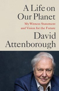 A life on our planet: my witness statement and vision for the future | david attenborough |
