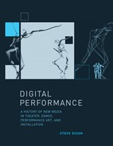 Digital Performance - A History of New Media in Theatre, Dance, Performance Art and Installation | Steve Dixon |