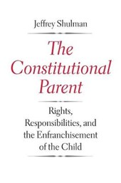 The Constitutional Parent - Rights, Responsibilities, and the Enfranchisement of the Child