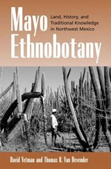 Mayo Ethnobotany - Land, History & Traditional Knowledge in Northwest Mexico | David Yetman |