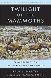 Twilight of the Mammoths - Ice Age Extinctions and  the Rewilding of America | Paul S. Martin |