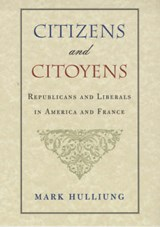 Citizens & Citoyens - Republicans & Liberals in America & France | Mark Hulliung |