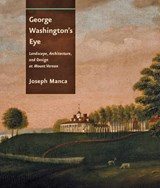George Washington`s Eye - Landscape, Architecture,  and Design at Mount Vernon | Joseph Manca |