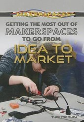 Getting the Most Out of Makerspaces to Go from Idea to Marke