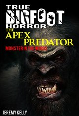 True Bigfoot Horror: The Apex Predator - Monster in the Woods - Book Zero | Jeremy Kelly |