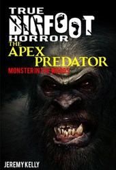 True Bigfoot Horror: The Apex Predator - Monster in the Woods - Book Zero